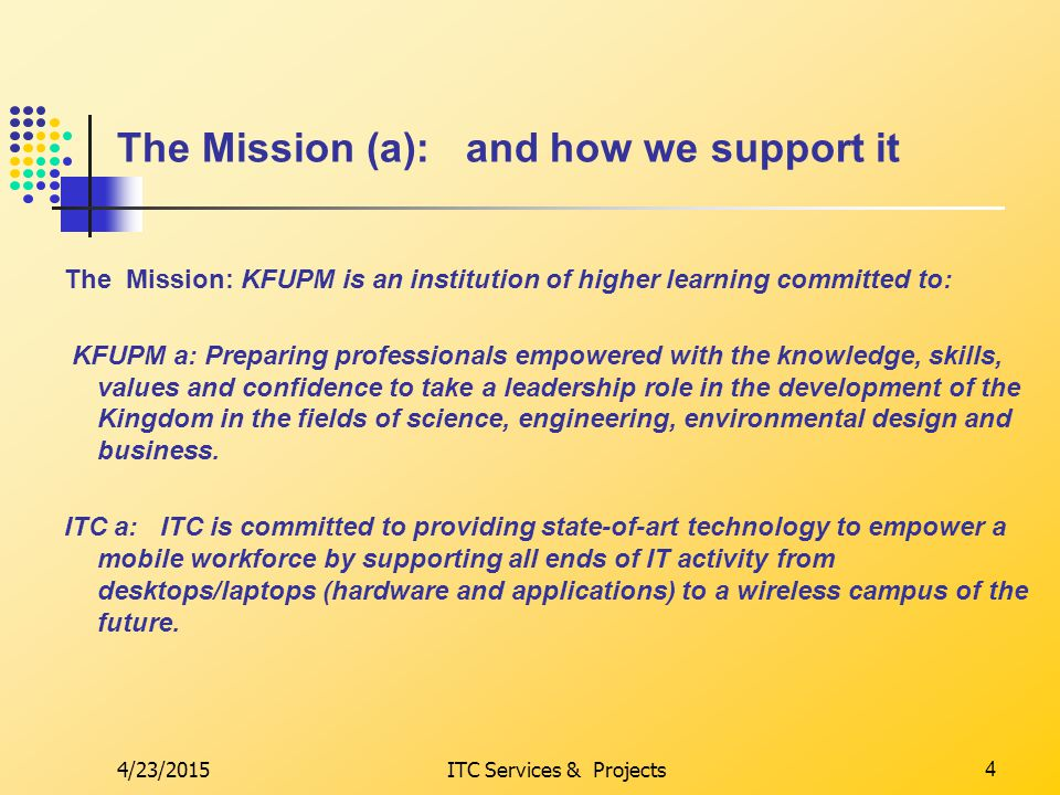 4/23/2015ITC Services & Projects5 The Mission (b): and how we support it The Mission: KFUPM is an institution of higher learning committed to: KFUPM b.