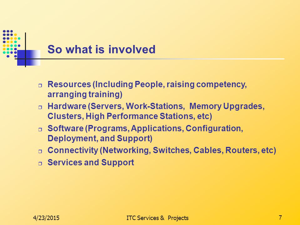 4/23/2015ITC Services & Projects7 So what is involved  Resources (Including People, raising competency, arranging training)  Hardware (Servers, Work-Stations, Memory Upgrades, Clusters, High Performance Stations, etc)  Software (Programs, Applications, Configuration, Deployment, and Support)  Connectivity (Networking, Switches, Cables, Routers, etc)  Services and Support