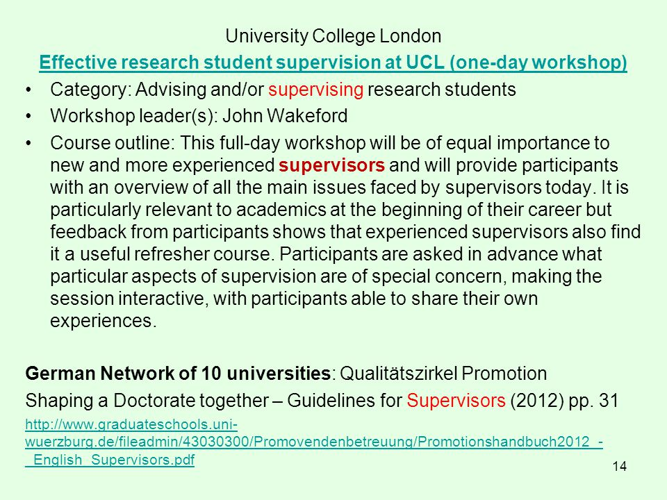 14 University College London Effective research student supervision at UCL (one-day workshop) Category: Advising and/or supervising research students Workshop leader(s): John Wakeford Course outline: This full-day workshop will be of equal importance to new and more experienced supervisors and will provide participants with an overview of all the main issues faced by supervisors today.