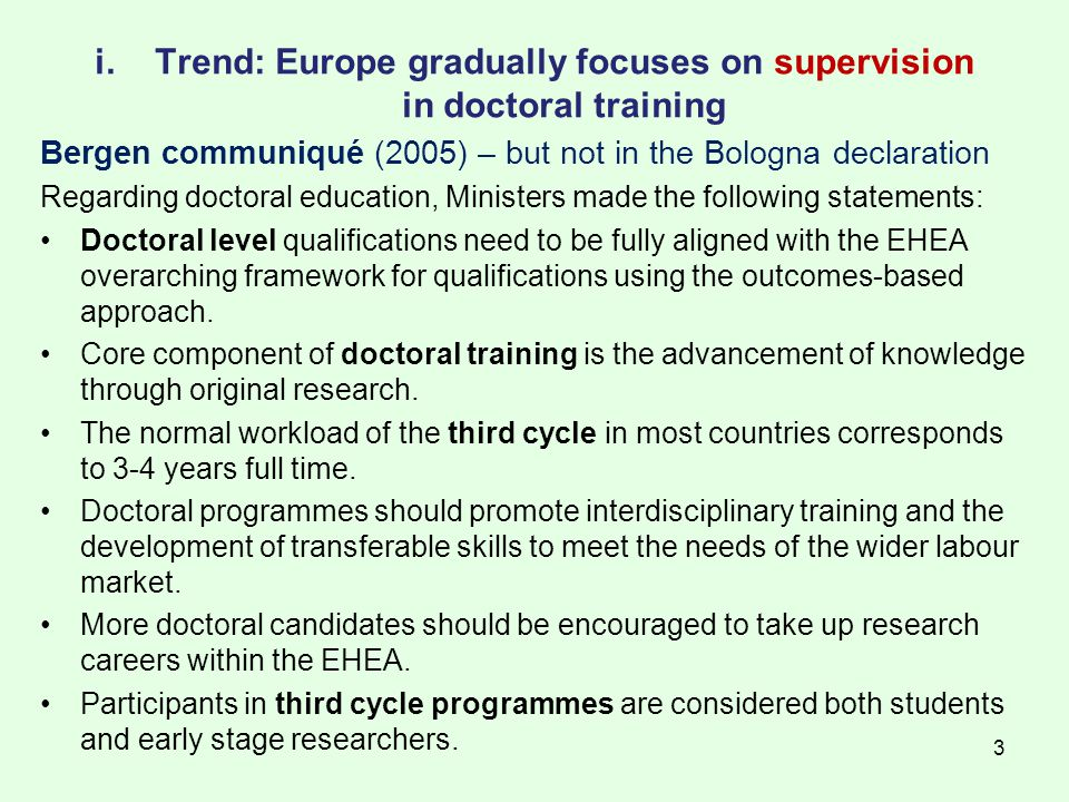 3 i.Trend: Europe gradually focuses on supervision in doctoral training Bergen communiqué (2005) – but not in the Bologna declaration Regarding doctoral education, Ministers made the following statements: Doctoral level qualifications need to be fully aligned with the EHEA overarching framework for qualifications using the outcomes-based approach.