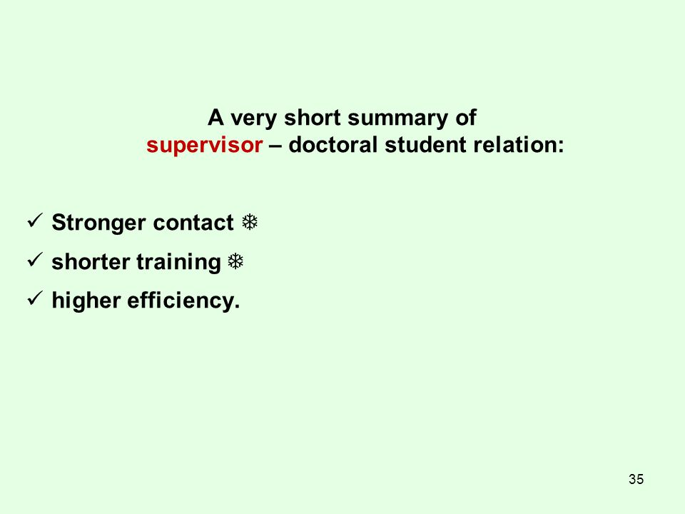 35 A very short summary of supervisor – doctoral student relation: Stronger contact  shorter training  higher efficiency.
