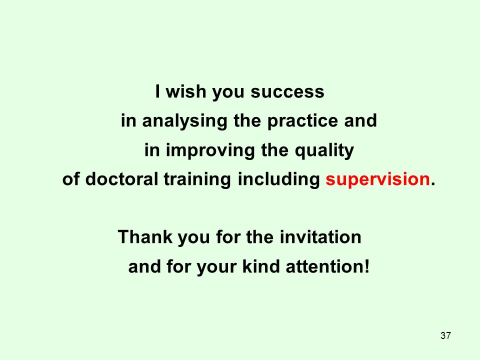 37 I wish you success in analysing the practice and in improving the quality of doctoral training including supervision.