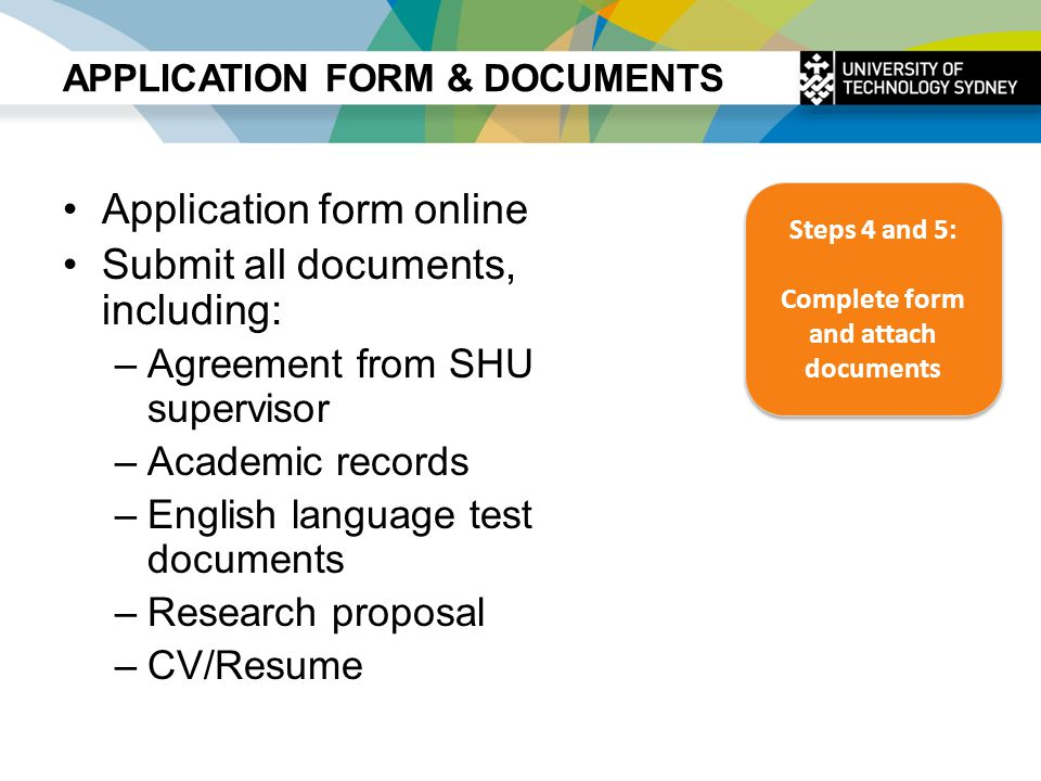 APPLICATION FORM & DOCUMENTS Application form online Submit all documents, including: –Agreement from SHU supervisor –Academic records –English langua