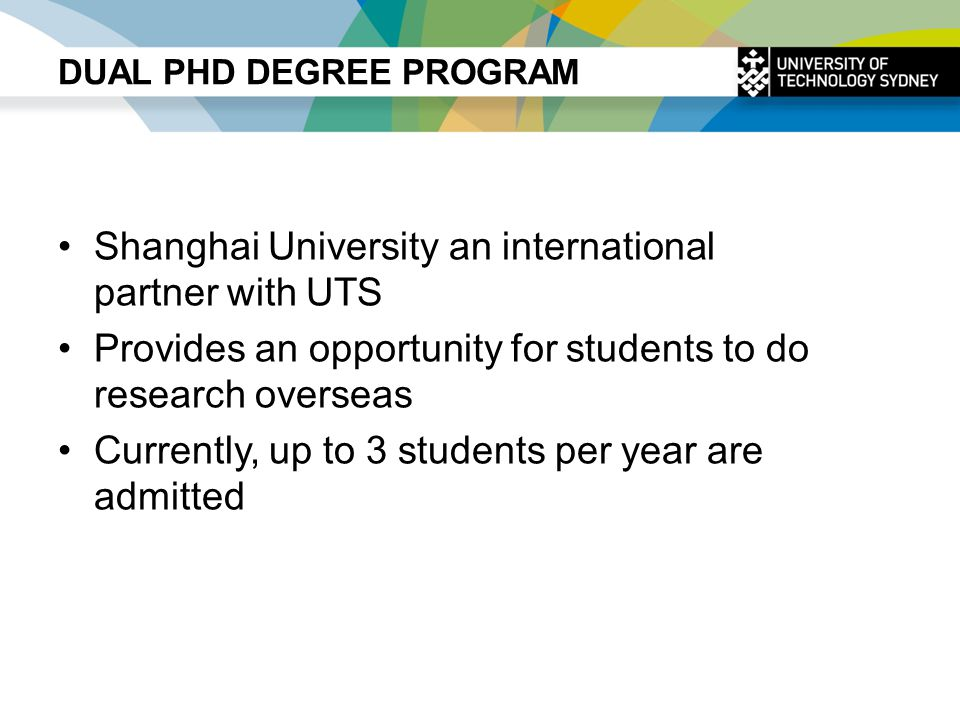 DUAL PHD DEGREE PROGRAM Shanghai University an international partner with UTS Provides an opportunity for students to do research overseas Currently,