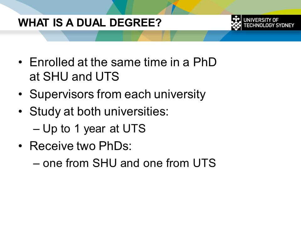 WHAT IS A DUAL DEGREE? Enrolled at the same time in a PhD at SHU and UTS Supervisors from each university Study at both universities: –Up to 1 year at