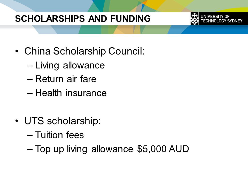 SCHOLARSHIPS AND FUNDING China Scholarship Council: –Living allowance –Return air fare –Health insurance UTS scholarship: –Tuition fees –Top up living