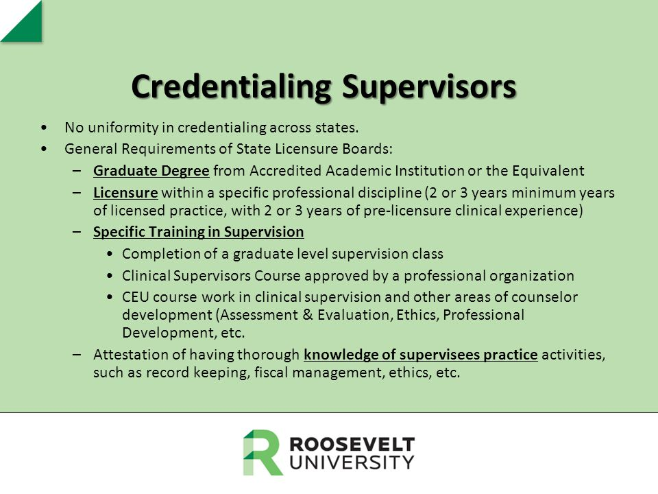 Credentialing Supervisors No uniformity in credentialing across states. General Requirements of State Licensure Boards: –Graduate Degree from Accredit