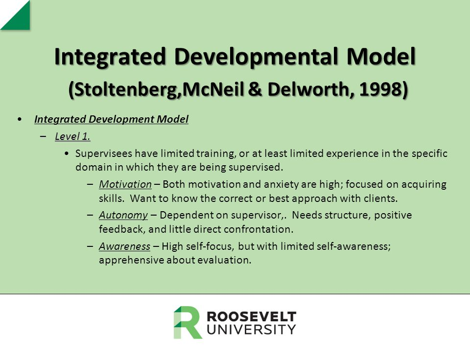 Integrated Developmental Model (Stoltenberg,McNeil & Delworth, 1998) Integrated Development Model –Level 1. Supervisees have limited training, or at l