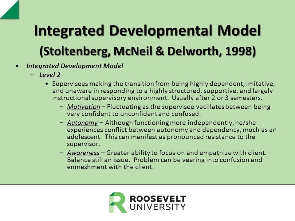 Integrated Developmental Model (Stoltenberg, McNeil & Delworth, 1998) Integrated Development Model –Level 2 Supervisees making the transition from bei