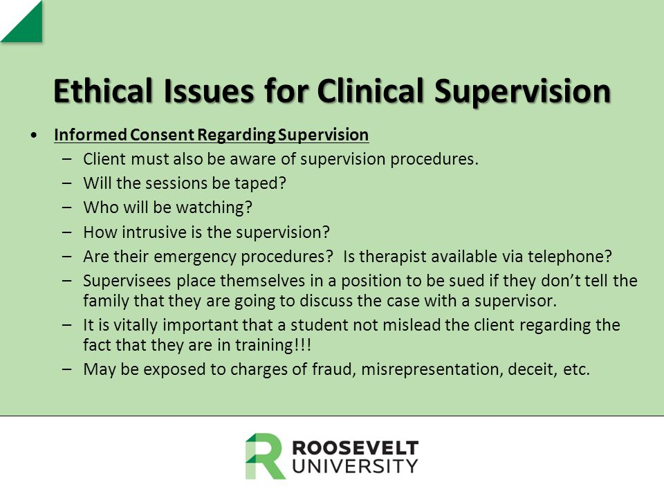 Ethical Issues for Clinical Supervision Informed Consent Regarding Supervision –Client must also be aware of supervision procedures. –Will the session