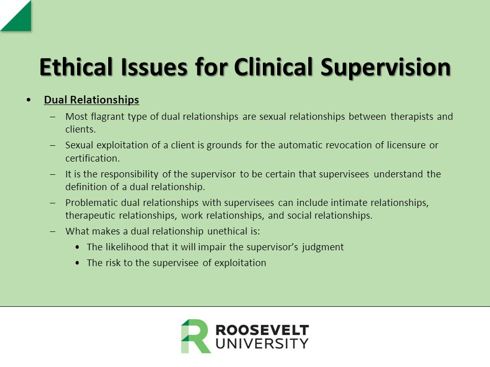 Ethical Issues for Clinical Supervision Dual Relationships –Most flagrant type of dual relationships are sexual relationships between therapists and c