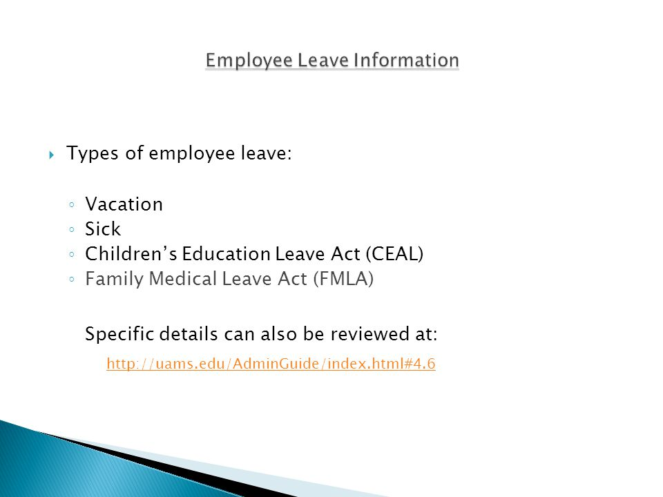  Types of employee leave: ◦ Vacation ◦ Sick ◦ Children's Education Leave Act (CEAL) ◦ Family Medical Leave Act (FMLA) Specific details can also be reviewed at: http://uams.edu/AdminGuide/index.html#4.6