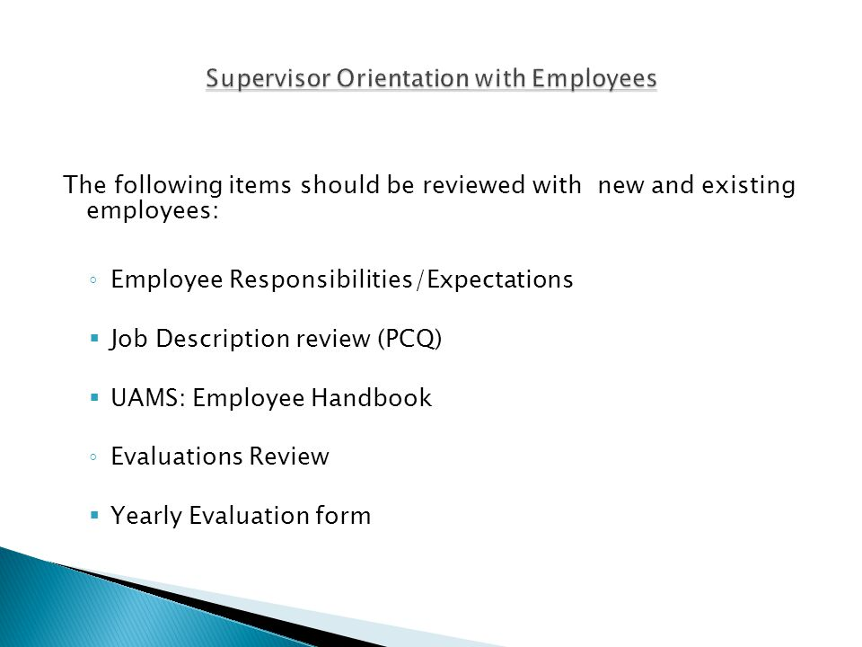 The following items should be reviewed with new and existing employees: ◦ Employee Responsibilities/Expectations  Job Description review (PCQ)  UAMS: Employee Handbook ◦ Evaluations Review  Yearly Evaluation form