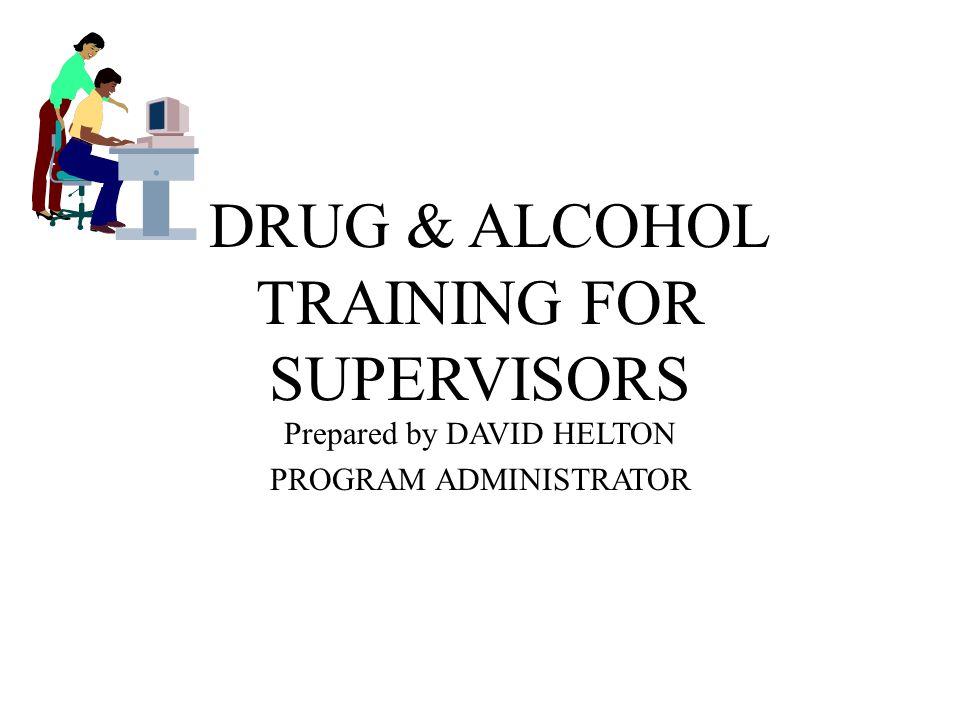 DRUG & ALCOHOL TRAINING FOR SUPERVISORS Prepared by DAVID HELTON PROGRAM ADMINISTRATOR