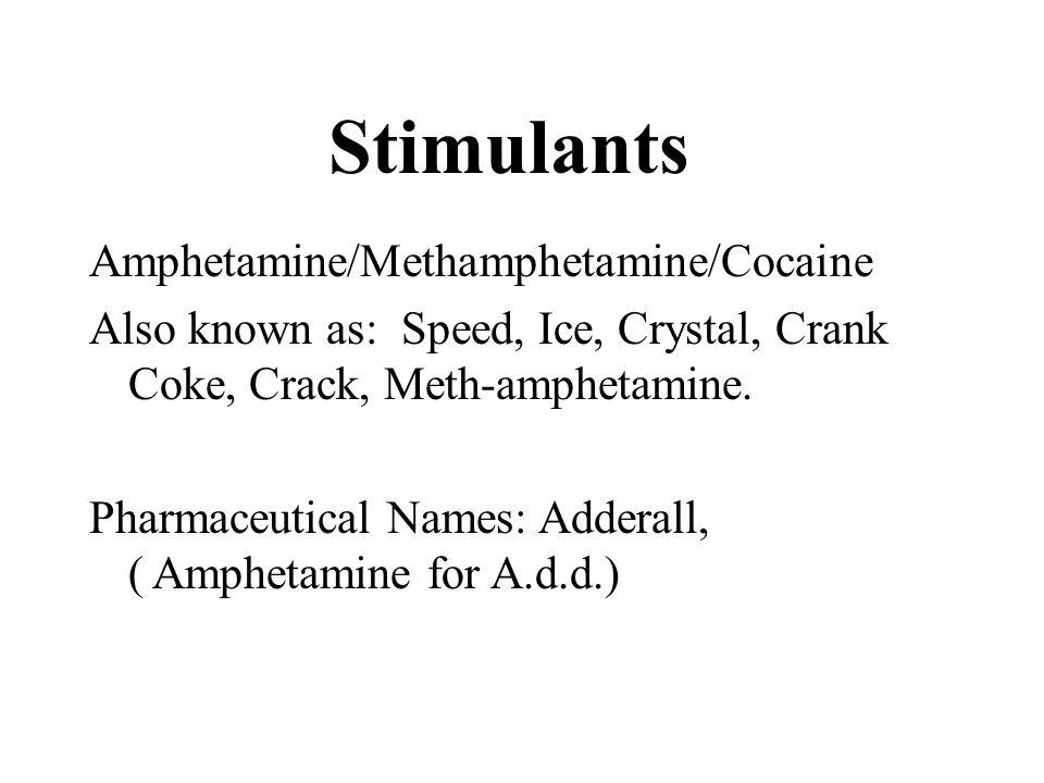 Stimulants Amphetamine/Methamphetamine/Cocaine Also known as: Speed, Ice, Crystal, Crank Coke, Crack, Meth-amphetamine. Pharmaceutical Names: Adderall