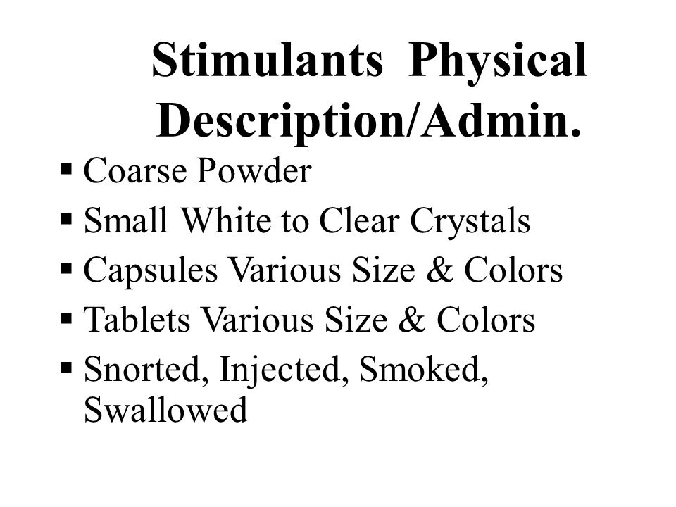 Stimulants Physical Description/Admin.  Coarse Powder  Small White to Clear Crystals  Capsules Various Size & Colors  Tablets Various Size & Color