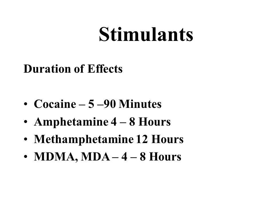 Stimulants Duration of Effects Cocaine – 5 –90 Minutes Amphetamine 4 – 8 Hours Methamphetamine 12 Hours MDMA, MDA – 4 – 8 Hours