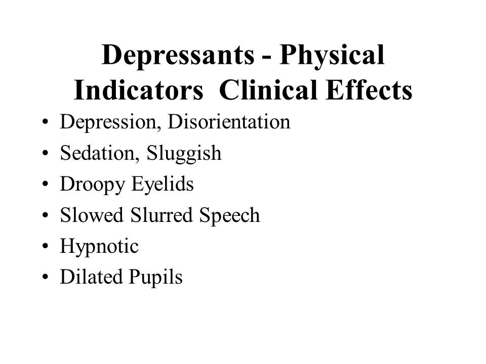 Depressants - Physical Indicators Clinical Effects Depression, Disorientation Sedation, Sluggish Droopy Eyelids Slowed Slurred Speech Hypnotic Dilated Pupils