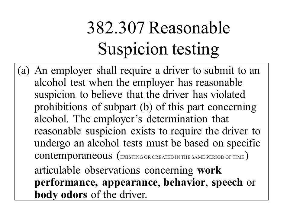 382.307 Reasonable Suspicion testing (a)An employer shall require a driver to submit to an alcohol test when the employer has reasonable suspicion to believe that the driver has violated prohibitions of subpart (b) of this part concerning alcohol.