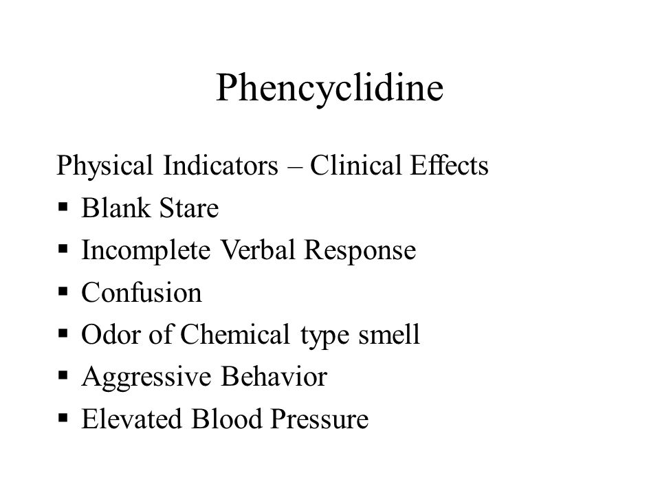 Phencyclidine Physical Indicators – Clinical Effects  Blank Stare  Incomplete Verbal Response  Confusion  Odor of Chemical type smell  Aggressive Behavior  Elevated Blood Pressure