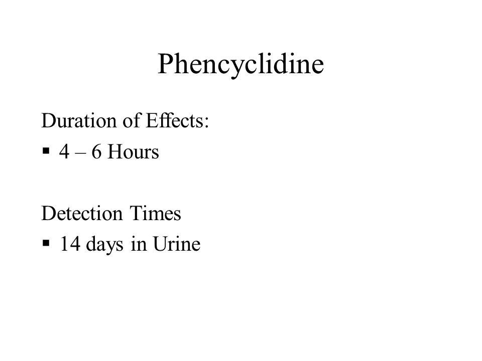 Phencyclidine Duration of Effects:  4 – 6 Hours Detection Times  14 days in Urine