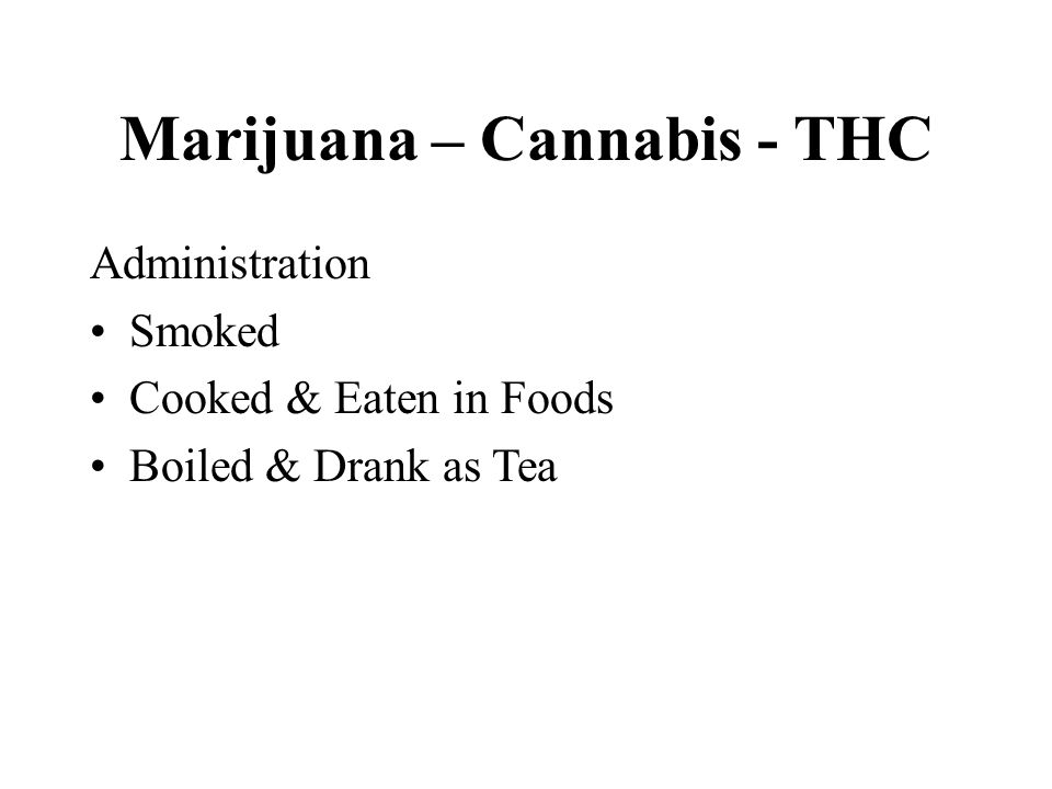 Marijuana – Cannabis - THC Administration Smoked Cooked & Eaten in Foods Boiled & Drank as Tea