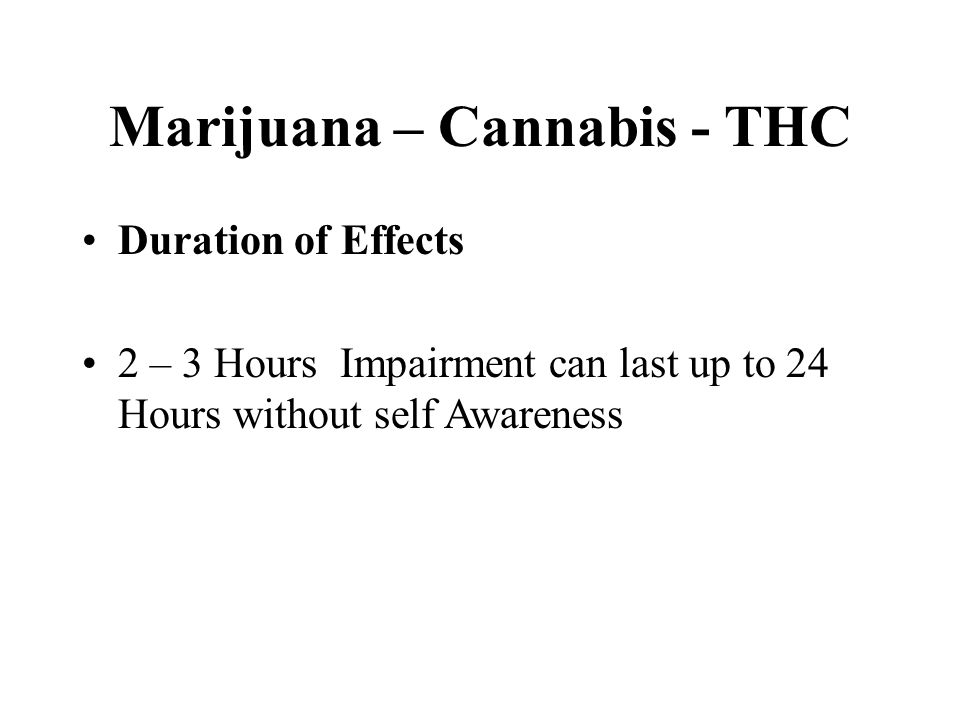 Marijuana – Cannabis - THC Duration of Effects 2 – 3 Hours Impairment can last up to 24 Hours without self Awareness