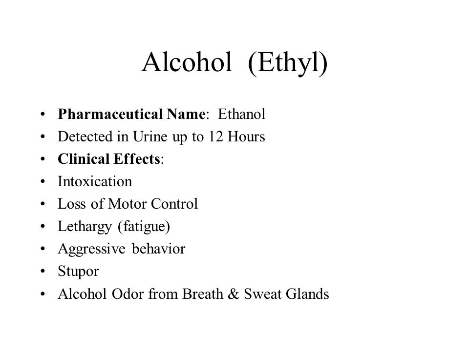 Alcohol (Ethyl) Pharmaceutical Name: Ethanol Detected in Urine up to 12 Hours Clinical Effects: Intoxication Loss of Motor Control Lethargy (fatigue) Aggressive behavior Stupor Alcohol Odor from Breath & Sweat Glands