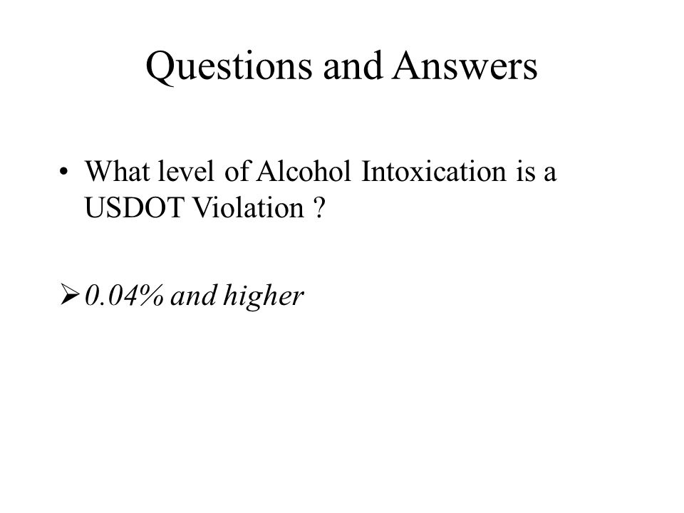 Questions and Answers What level of Alcohol Intoxication is a USDOT Violation  0.04% and higher