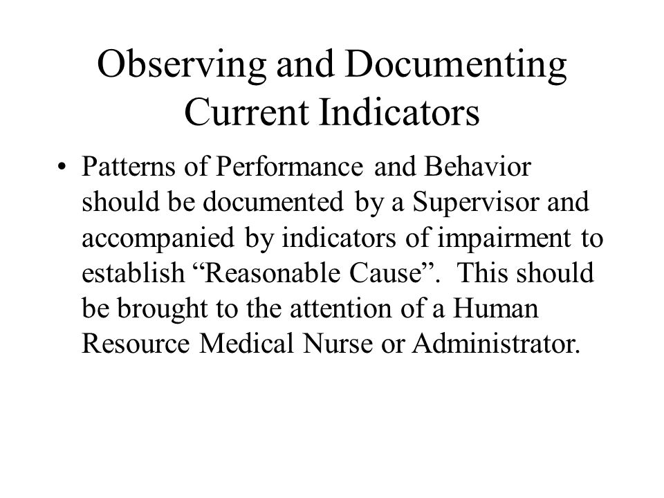 Observing and Documenting Current Indicators Patterns of Performance and Behavior should be documented by a Supervisor and accompanied by indicators of impairment to establish Reasonable Cause .