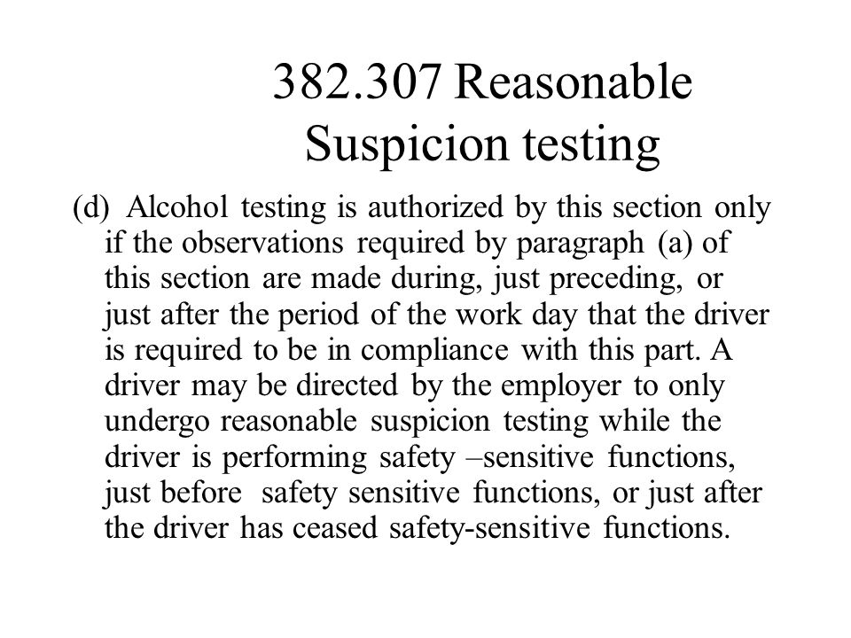 382.307 Reasonable Suspicion testing (d) Alcohol testing is authorized by this section only if the observations required by paragraph (a) of this section are made during, just preceding, or just after the period of the work day that the driver is required to be in compliance with this part.
