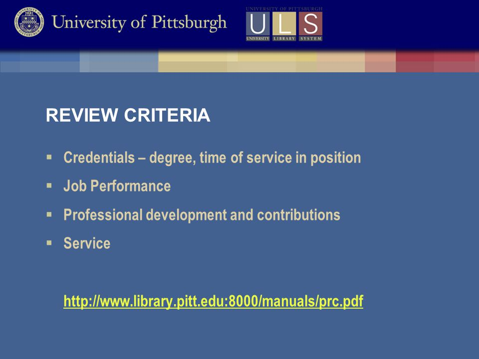 REVIEW CRITERIA  Credentials – degree, time of service in position  Job Performance  Professional development and contributions  Service http://www.library.pitt.edu:8000/manuals/prc.pdf