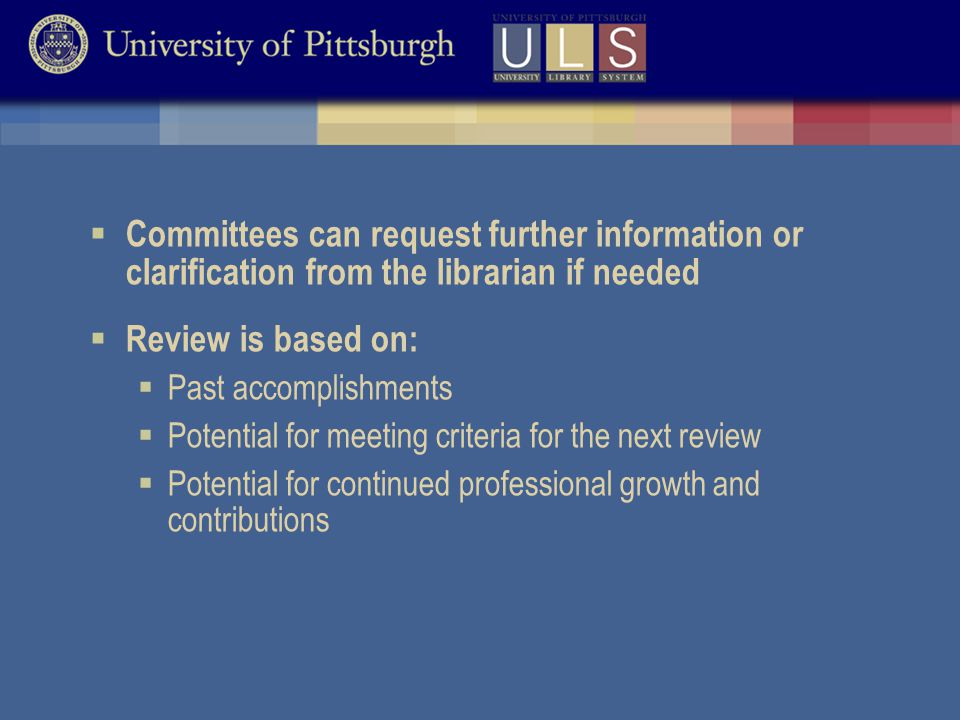  Committees can request further information or clarification from the librarian if needed  Review is based on:  Past accomplishments  Potential for meeting criteria for the next review  Potential for continued professional growth and contributions