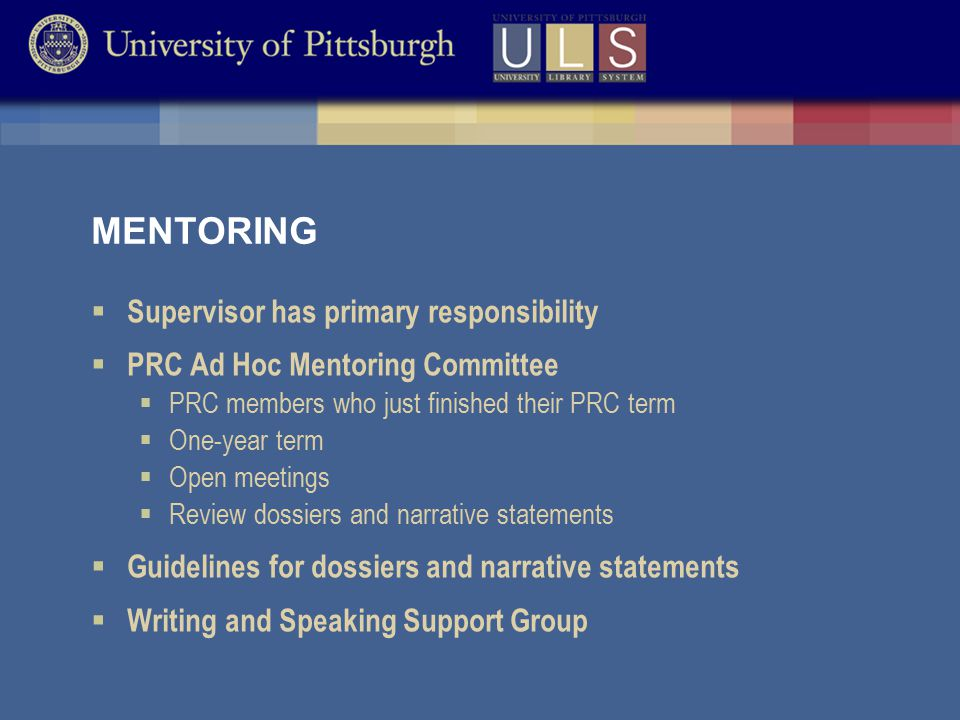 MENTORING  Supervisor has primary responsibility  PRC Ad Hoc Mentoring Committee  PRC members who just finished their PRC term  One-year term  Open meetings  Review dossiers and narrative statements  Guidelines for dossiers and narrative statements  Writing and Speaking Support Group