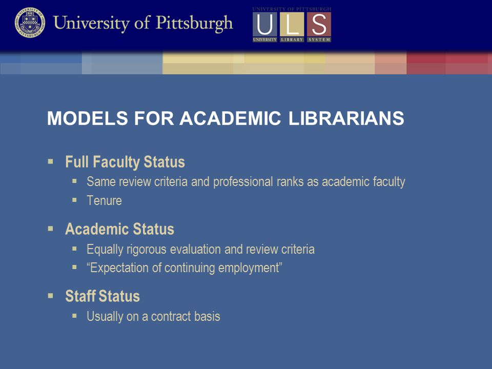 MODELS FOR ACADEMIC LIBRARIANS  Full Faculty Status  Same review criteria and professional ranks as academic faculty  Tenure  Academic Status  Equally rigorous evaluation and review criteria  Expectation of continuing employment  Staff Status  Usually on a contract basis