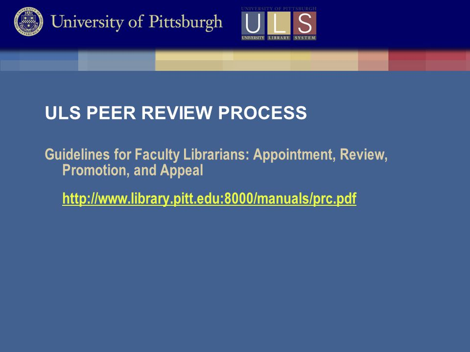 ULS PEER REVIEW PROCESS Guidelines for Faculty Librarians: Appointment, Review, Promotion, and Appeal http://www.library.pitt.edu:8000/manuals/prc.pdf