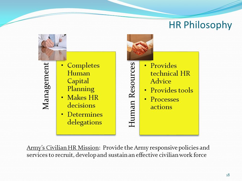 HR Philosophy Management Completes Human Capital Planning Makes HR decisions Determines delegations Human Resources Provides technical HR Advice Provides tools Processes actions Army's Civilian HR Mission: Provide the Army responsive policies and services to recruit, develop and sustain an effective civilian work force 18
