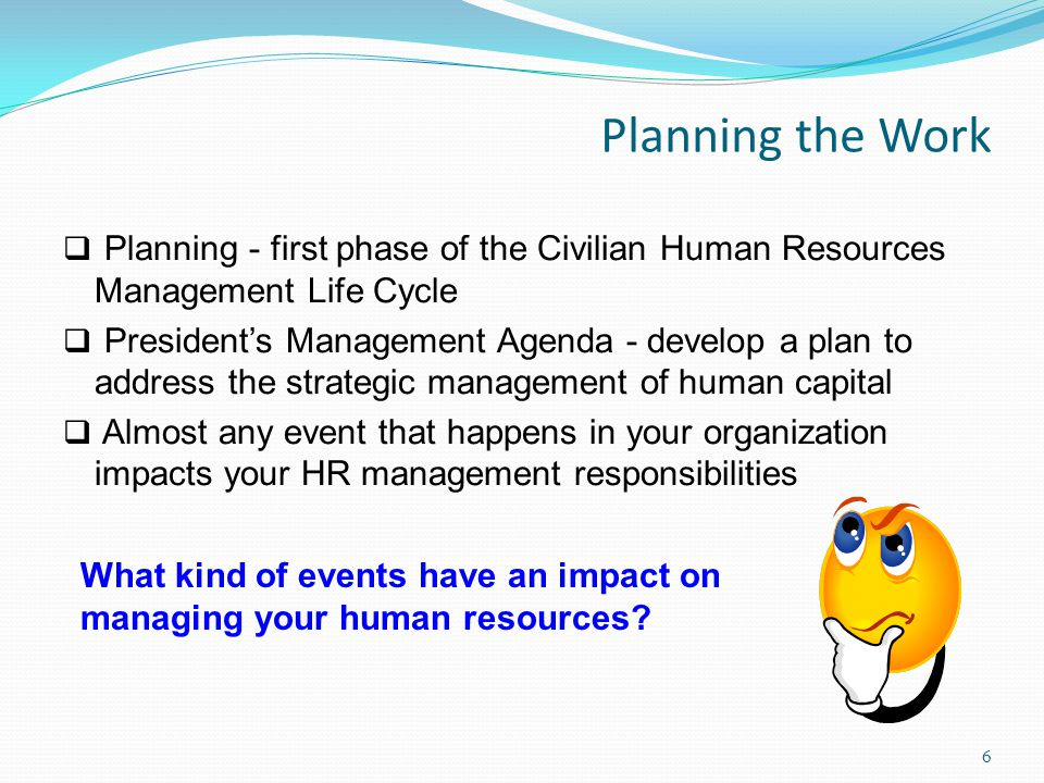 Planning the Work  Planning - first phase of the Civilian Human Resources Management Life Cycle  President's Management Agenda - develop a plan to address the strategic management of human capital  Almost any event that happens in your organization impacts your HR management responsibilities What kind of events have an impact on managing your human resources.