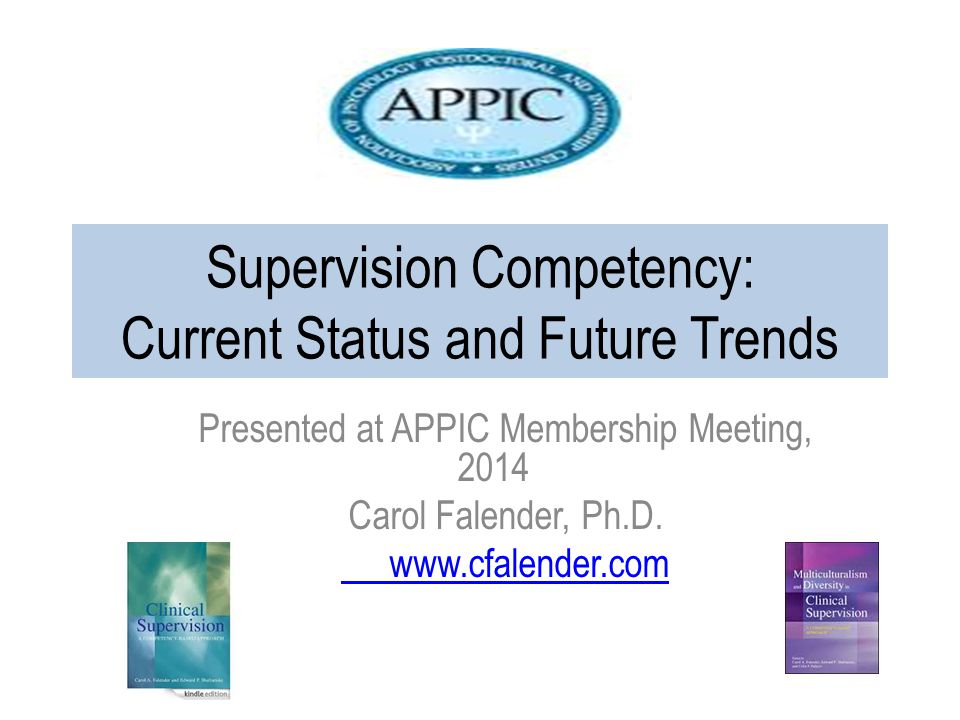 Supervision Competency: Current Status and Future Trends Presented at APPIC Membership Meeting, 2014 Carol Falender, Ph.D.