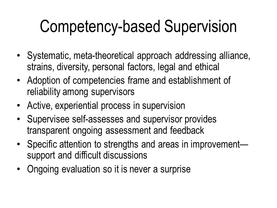 Competency-based Supervision Systematic, meta-theoretical approach addressing alliance, strains, diversity, personal factors, legal and ethical Adoption of competencies frame and establishment of reliability among supervisors Active, experiential process in supervision Supervisee self-assesses and supervisor provides transparent ongoing assessment and feedback Specific attention to strengths and areas in improvement— support and difficult discussions Ongoing evaluation so it is never a surprise