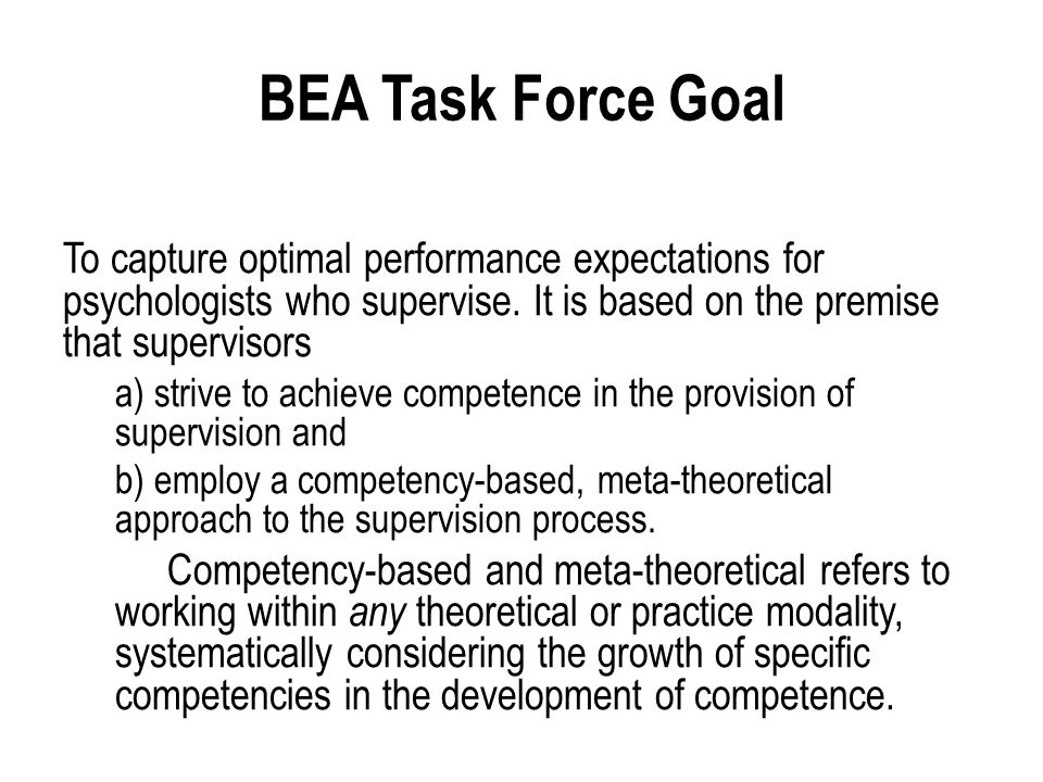 BEA Task Force Goal To capture optimal performance expectations for psychologists who supervise.