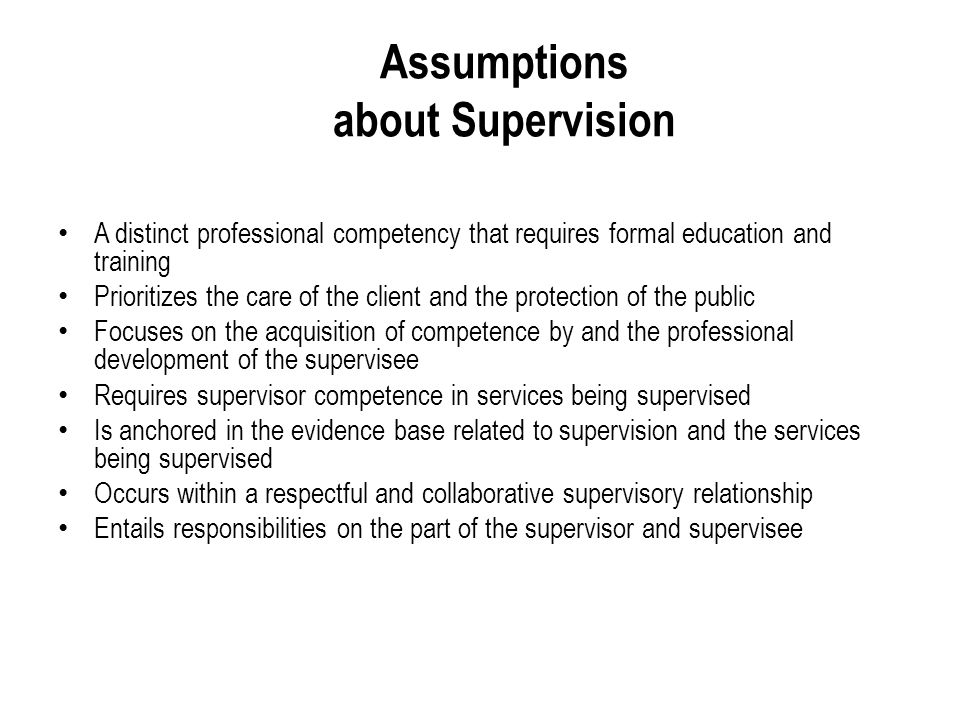 Assumptions about Supervision A distinct professional competency that requires formal education and training Prioritizes the care of the client and the protection of the public Focuses on the acquisition of competence by and the professional development of the supervisee Requires supervisor competence in services being supervised Is anchored in the evidence base related to supervision and the services being supervised Occurs within a respectful and collaborative supervisory relationship Entails responsibilities on the part of the supervisor and supervisee