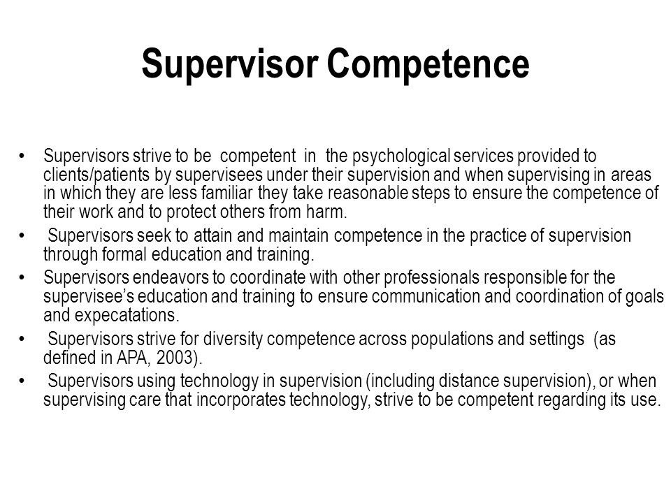 Supervisor Competence Supervisors strive to be competent in the psychological services provided to clients/patients by supervisees under their supervision and when supervising in areas in which they are less familiar they take reasonable steps to ensure the competence of their work and to protect others from harm.