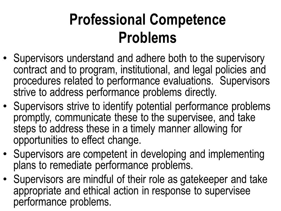 Professional Competence Problems Supervisors understand and adhere both to the supervisory contract and to program, institutional, and legal policies and procedures related to performance evaluations.
