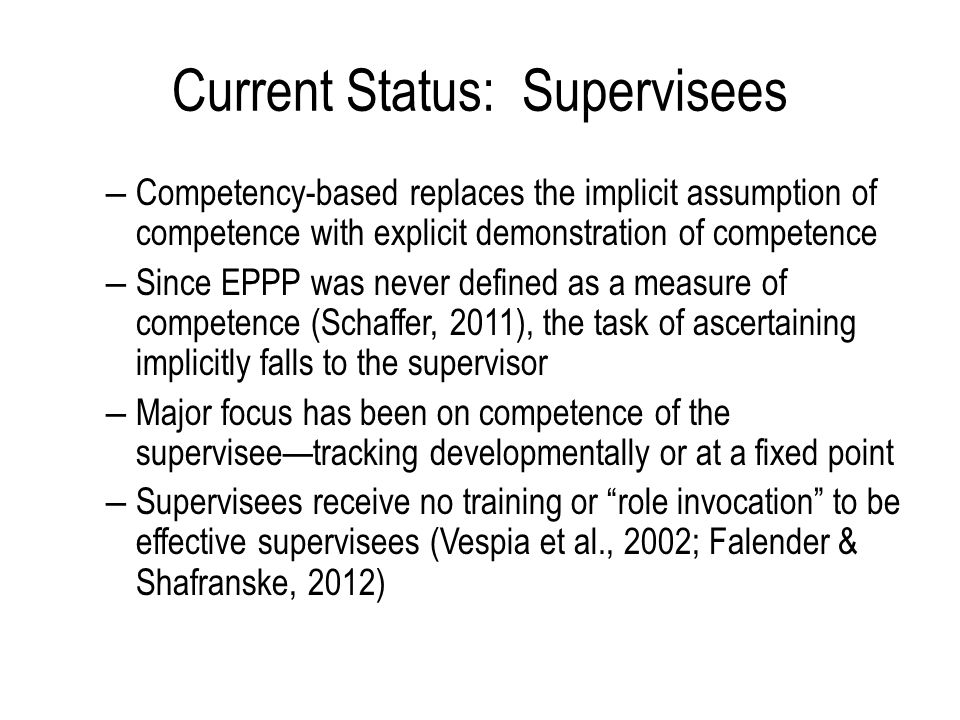Current Status: Supervisees – Competency-based replaces the implicit assumption of competence with explicit demonstration of competence – Since EPPP was never defined as a measure of competence (Schaffer, 2011), the task of ascertaining implicitly falls to the supervisor – Major focus has been on competence of the supervisee—tracking developmentally or at a fixed point – Supervisees receive no training or role invocation to be effective supervisees (Vespia et al., 2002; Falender & Shafranske, 2012)