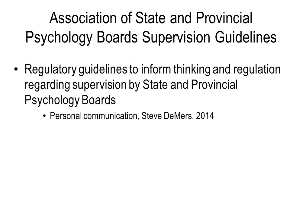 Association of State and Provincial Psychology Boards Supervision Guidelines Regulatory guidelines to inform thinking and regulation regarding supervision by State and Provincial Psychology Boards Personal communication, Steve DeMers, 2014
