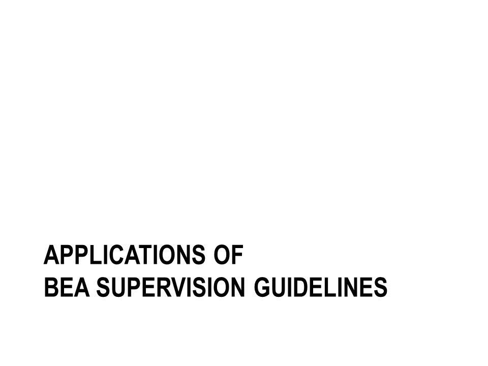 APPLICATIONS OF BEA SUPERVISION GUIDELINES
