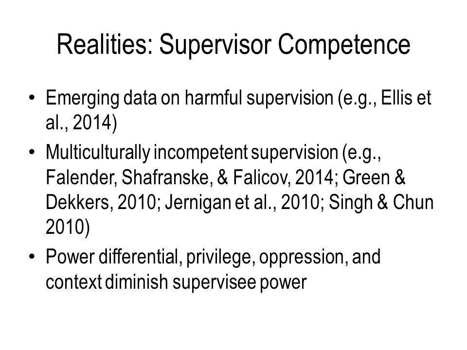 Realities: Supervisor Competence Emerging data on harmful supervision (e.g., Ellis et al., 2014) Multiculturally incompetent supervision (e.g., Falender, Shafranske, & Falicov, 2014; Green & Dekkers, 2010; Jernigan et al., 2010; Singh & Chun 2010) Power differential, privilege, oppression, and context diminish supervisee power