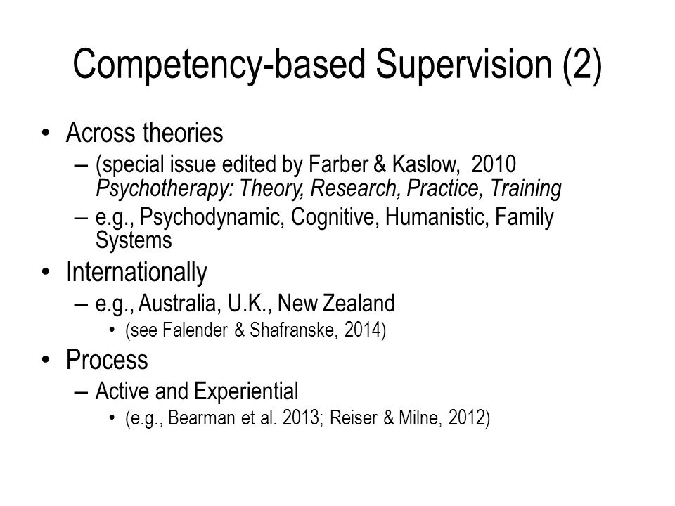 Competency-based Supervision (2) Across theories – (special issue edited by Farber & Kaslow, 2010 Psychotherapy: Theory, Research, Practice, Training – e.g., Psychodynamic, Cognitive, Humanistic, Family Systems Internationally – e.g., Australia, U.K., New Zealand (see Falender & Shafranske, 2014) Process – Active and Experiential (e.g., Bearman et al.