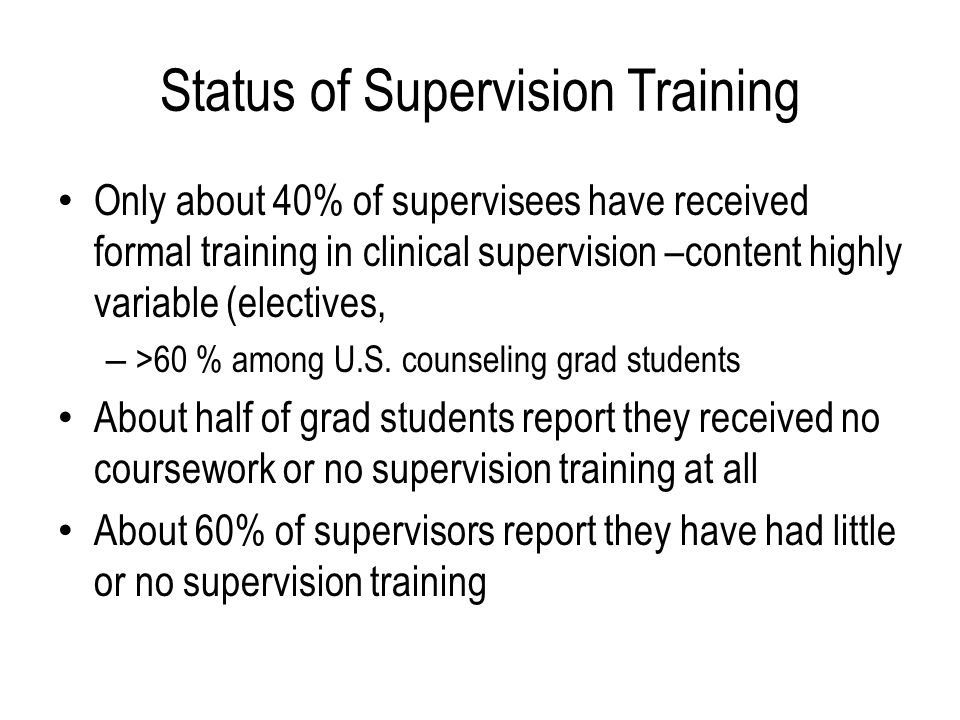 Status of Supervision Training Only about 40% of supervisees have received formal training in clinical supervision –content highly variable (electives, – >60 % among U.S.
